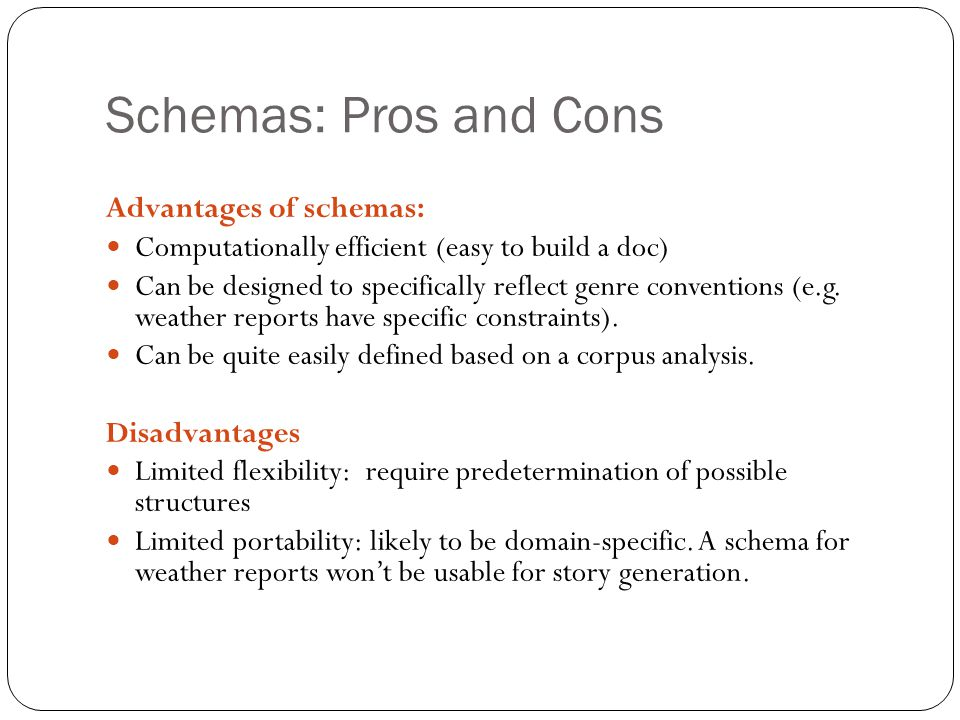 Schemas: Pros and Cons Advantages of schemas: Computationally efficient (easy to build a doc) Can be designed to specifically reflect genre convention
