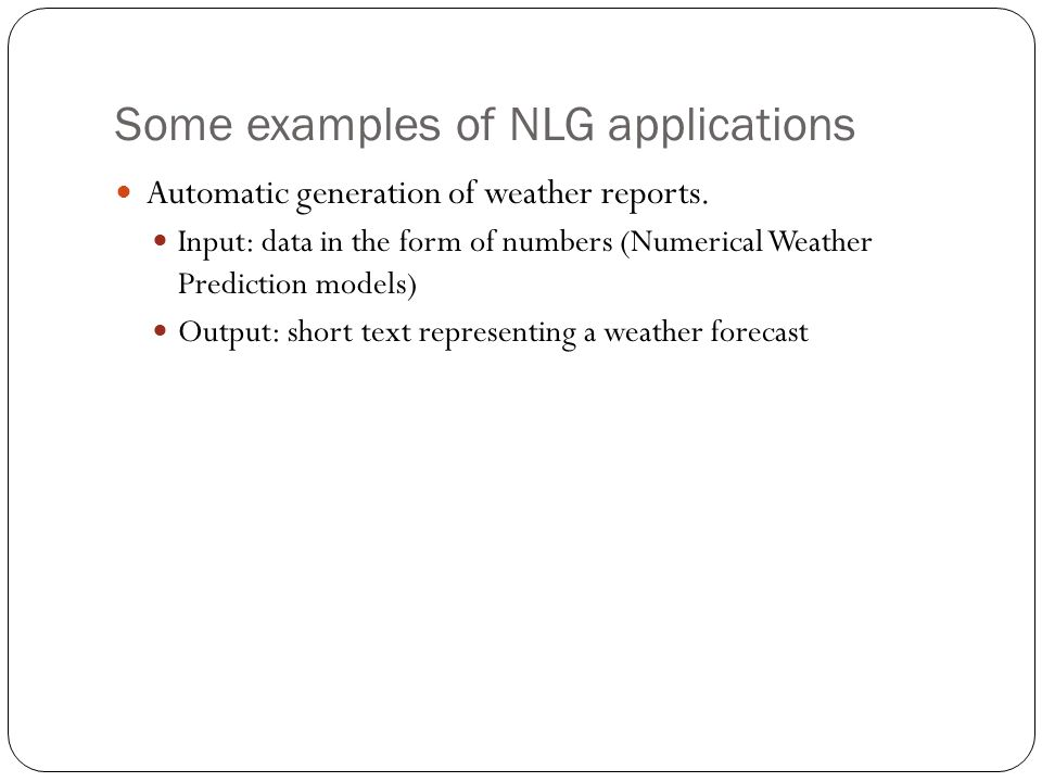 Some examples of NLG applications Automatic generation of weather reports. Input: data in the form of numbers (Numerical Weather Prediction models) Ou