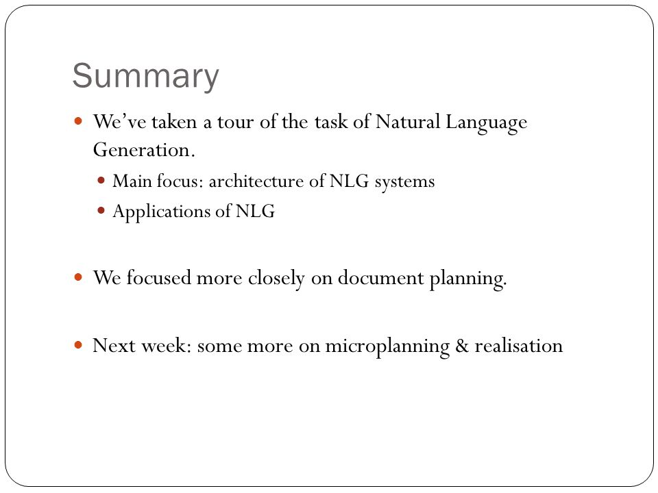 Summary Weve taken a tour of the task of Natural Language Generation. Main focus: architecture of NLG systems Applications of NLG We focused more clos