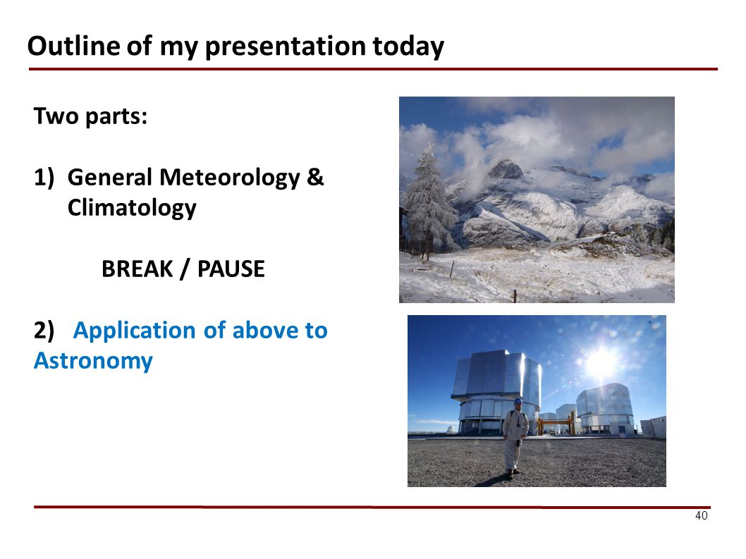 Outline of my presentation today 40 Two parts: 1)General Meteorology & Climatology BREAK / PAUSE 2) Application of above to Astronomy