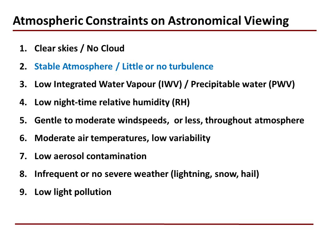 Atmospheric Constraints on Astronomical Viewing 1.Clear skies / No Cloud 2.Stable Atmosphere / Little or no turbulence 3.Low Integrated Water Vapour (IWV) / Precipitable water (PWV) 4.Low night-time relative humidity (RH) 5.Gentle to moderate windspeeds, or less, throughout atmosphere 6.Moderate air temperatures, low variability 7.Low aerosol contamination 8.Infrequent or no severe weather (lightning, snow, hail) 9.Low light pollution
