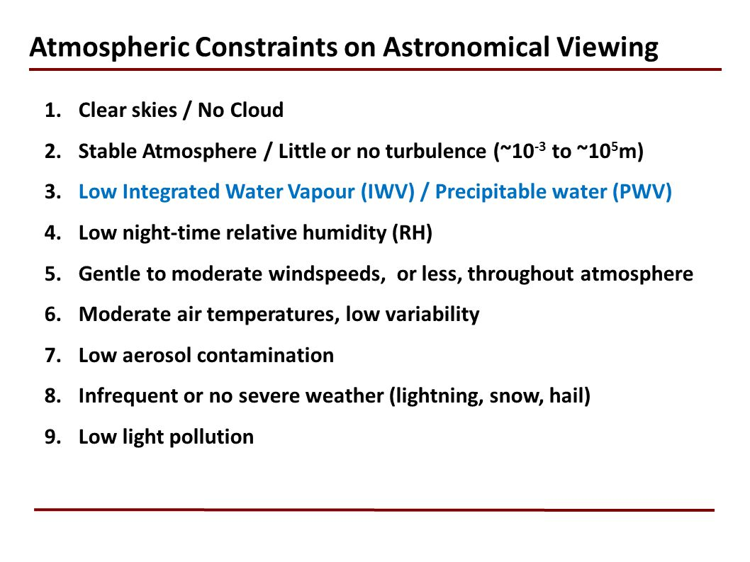 1.Clear skies / No Cloud 2.Stable Atmosphere / Little or no turbulence (~10 -3 to ~10 5 m) 3.Low Integrated Water Vapour (IWV) / Precipitable water (PWV) 4.Low night-time relative humidity (RH) 5.Gentle to moderate windspeeds, or less, throughout atmosphere 6.Moderate air temperatures, low variability 7.Low aerosol contamination 8.Infrequent or no severe weather (lightning, snow, hail) 9.Low light pollution Atmospheric Constraints on Astronomical Viewing