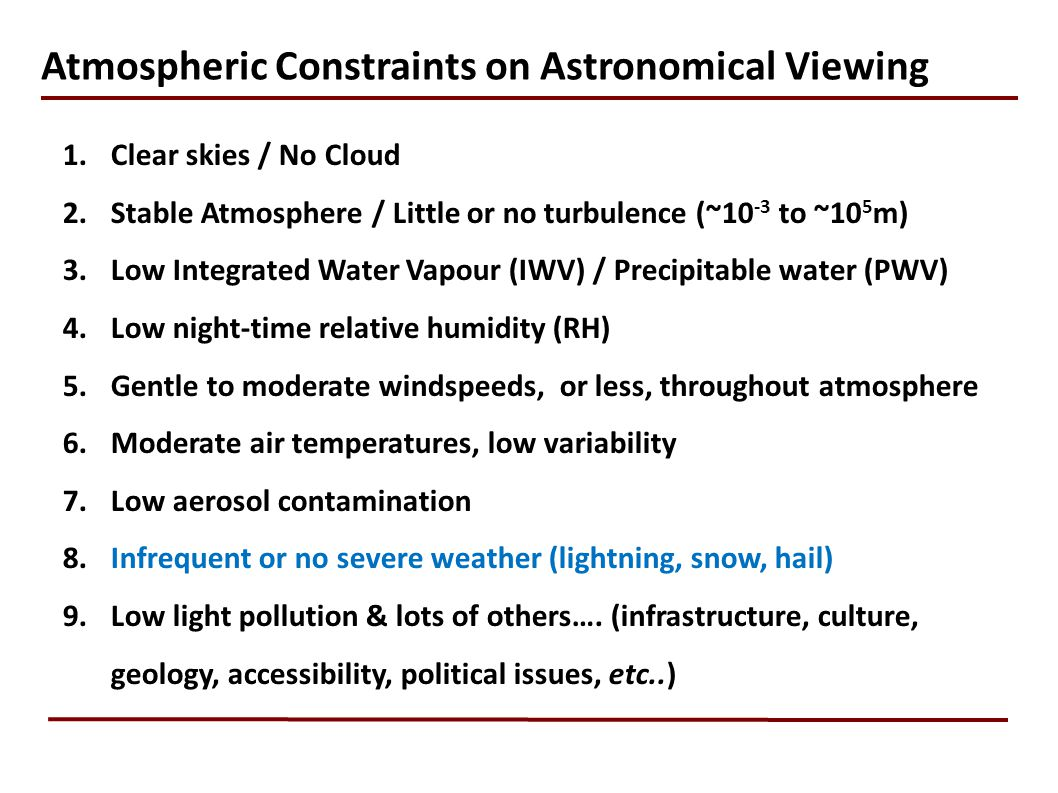 1.Clear skies / No Cloud 2.Stable Atmosphere / Little or no turbulence (~10 -3 to ~10 5 m) 3.Low Integrated Water Vapour (IWV) / Precipitable water (PWV) 4.Low night-time relative humidity (RH) 5.Gentle to moderate windspeeds, or less, throughout atmosphere 6.Moderate air temperatures, low variability 7.Low aerosol contamination 8.Infrequent or no severe weather (lightning, snow, hail) 9.Low light pollution & lots of others….