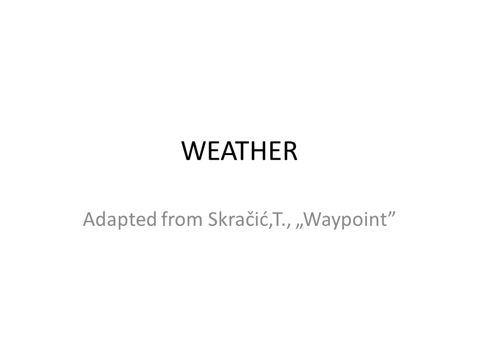 WEATHER Adapted from Skračić,T., Waypoint