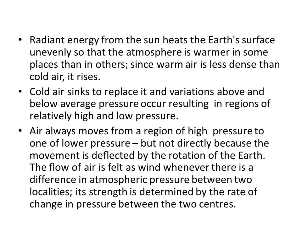 Radiant energy from the sun heats the Earth s surface unevenly so that the atmosphere is warmer in some places than in others; since warm air is less dense than cold air, it rises.