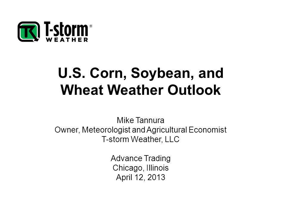 U.S. Corn, Soybean, and Wheat Weather Outlook Mike Tannura Owner, Meteorologist and Agricultural Economist T-storm Weather, LLC Advance Trading Chicag