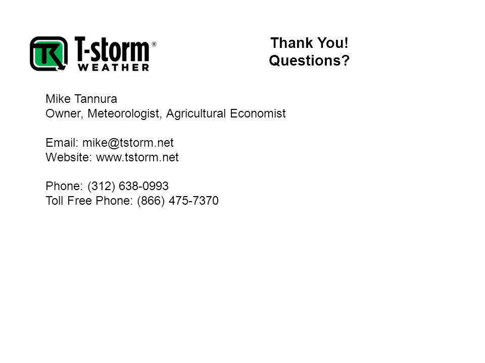 Thank You! Questions? Mike Tannura Owner, Meteorologist, Agricultural Economist Email: mike@tstorm.net Website: www.tstorm.net Phone: (312) 638-0993 T