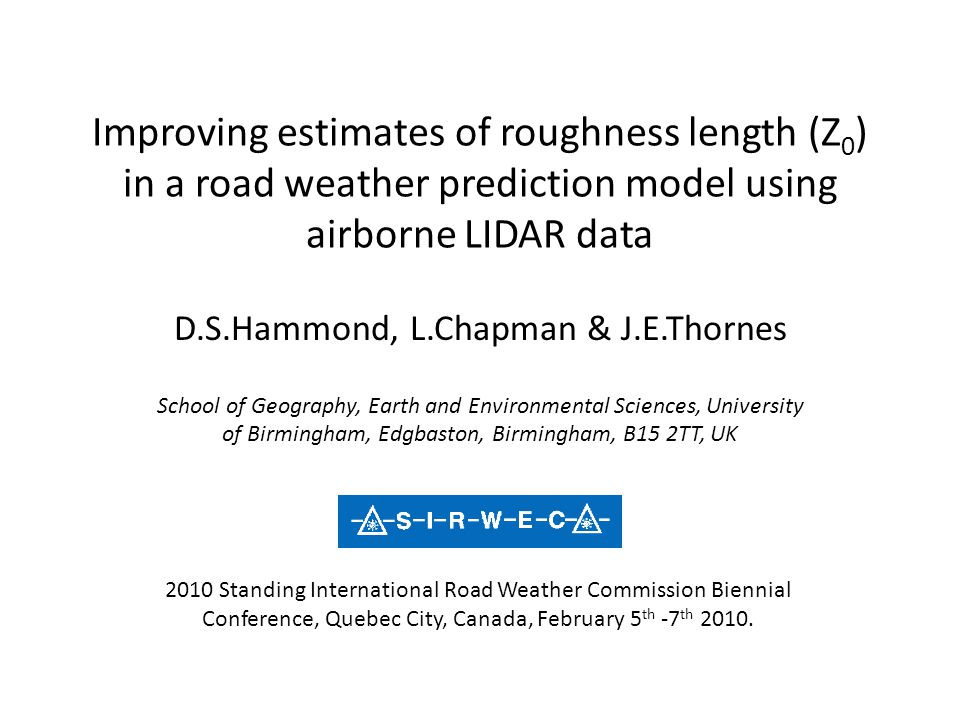 Improving estimates of roughness length (Z 0 ) in a road weather prediction model using airborne LIDAR data D.S.Hammond, L.Chapman & J.E.Thornes Schoo