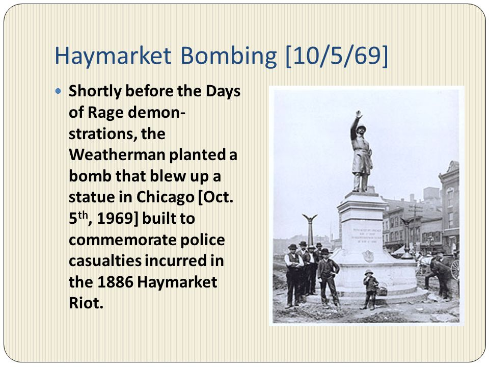 Haymarket Bombing [10/5/69] Shortly before the Days of Rage demon- strations, the Weatherman planted a bomb that blew up a statue in Chicago [Oct. 5 t