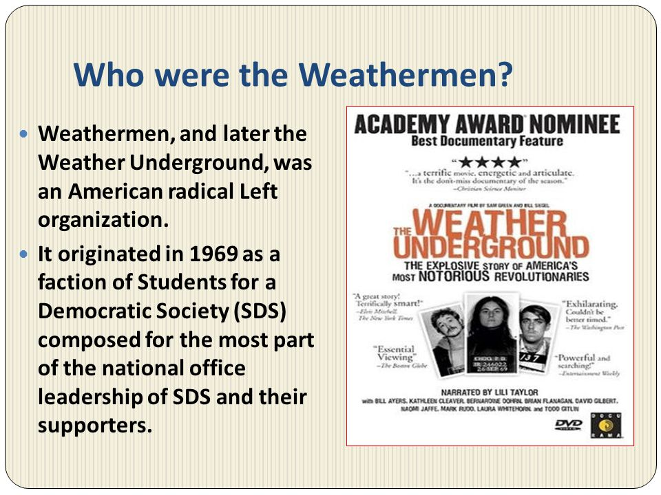 Who were the Weathermen? Weathermen, and later the Weather Underground, was an American radical Left organization. It originated in 1969 as a faction