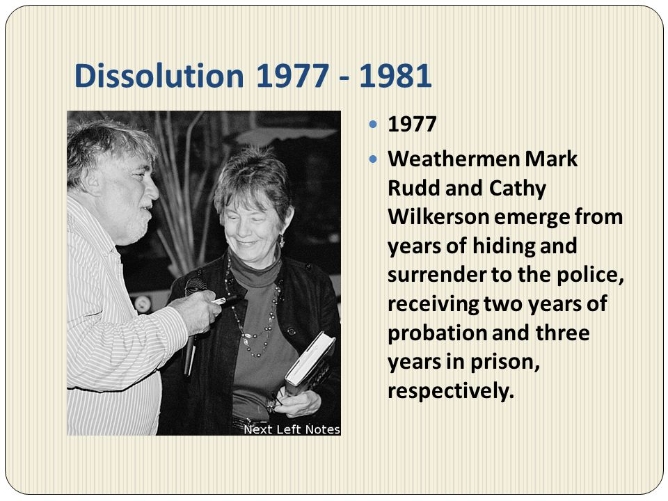 Dissolution 1977 - 1981 1977 Weathermen Mark Rudd and Cathy Wilkerson emerge from years of hiding and surrender to the police, receiving two years of