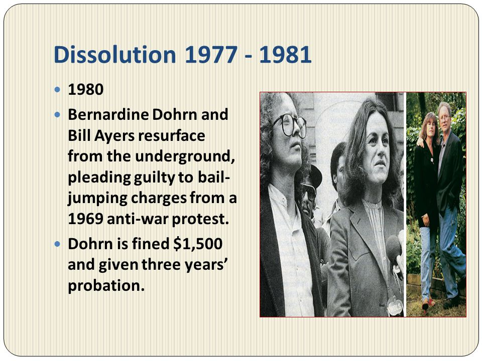 Dissolution 1977 - 1981 1980 Bernardine Dohrn and Bill Ayers resurface from the underground, pleading guilty to bail- jumping charges from a 1969 anti