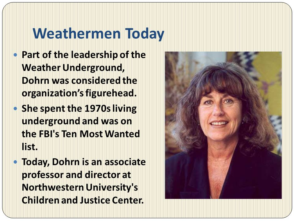 Weathermen Today Part of the leadership of the Weather Underground, Dohrn was considered the organizations figurehead. She spent the 1970s living unde