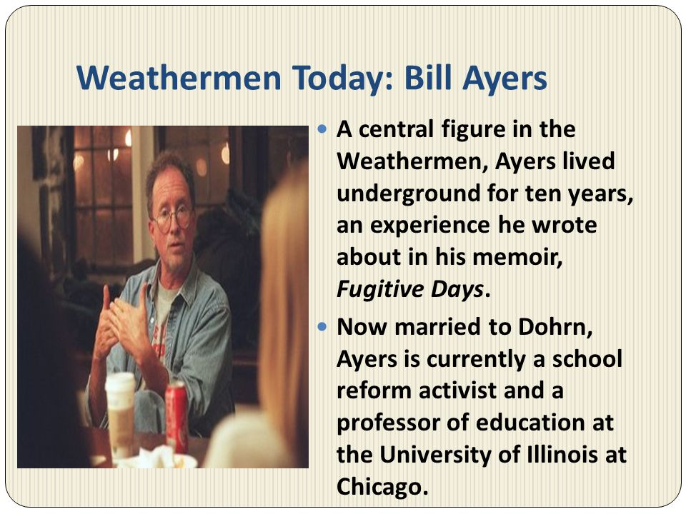 Weathermen Today: Bill Ayers A central figure in the Weathermen, Ayers lived underground for ten years, an experience he wrote about in his memoir, Fu