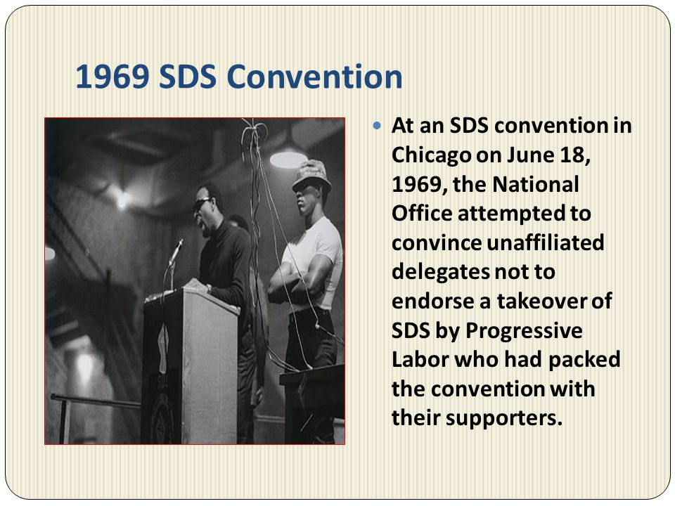1969 SDS Convention At an SDS convention in Chicago on June 18, 1969, the National Office attempted to convince unaffiliated delegates not to endorse
