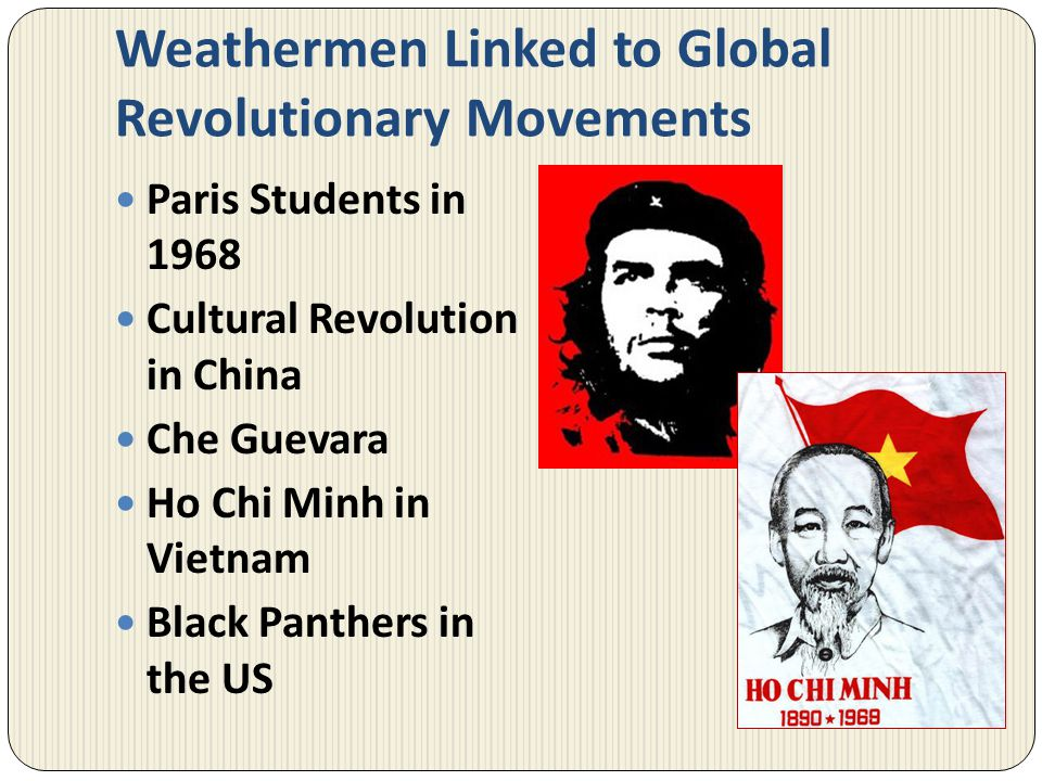Weathermen Linked to Global Revolutionary Movements Paris Students in 1968 Cultural Revolution in China Che Guevara Ho Chi Minh in Vietnam Black Panth