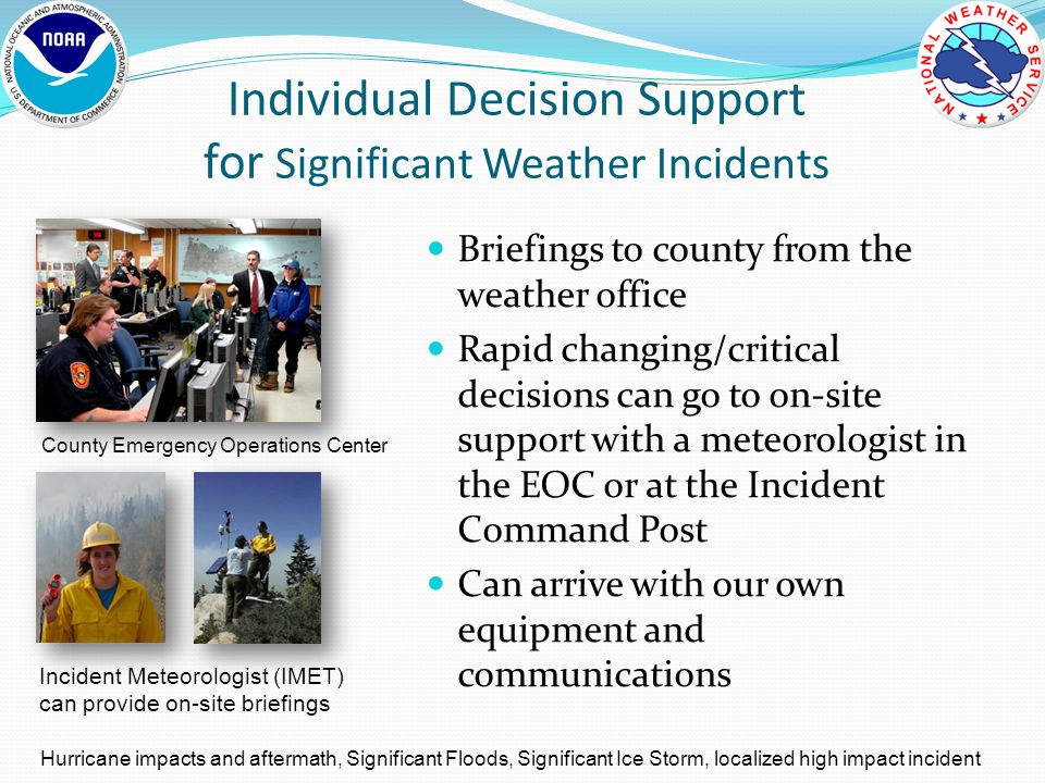 Individual Decision Support for Significant Weather Incidents County Emergency Operations Center Incident Meteorologist (IMET) can provide on-site briefings Hurricane impacts and aftermath, Significant Floods, Significant Ice Storm, localized high impact incident Briefings to county from the weather office Rapid changing/critical decisions can go to on-site support with a meteorologist in the EOC or at the Incident Command Post Can arrive with our own equipment and communications