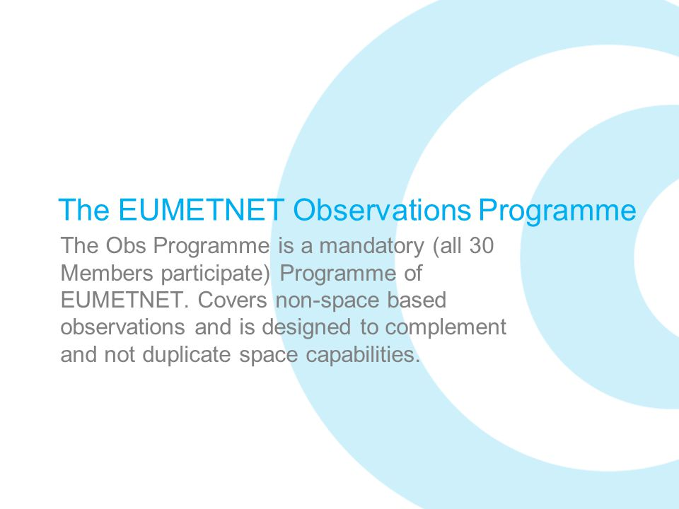 The EUMETNET Observations Programme The Obs Programme is a mandatory (all 30 Members participate) Programme of EUMETNET. Covers non-space based observ