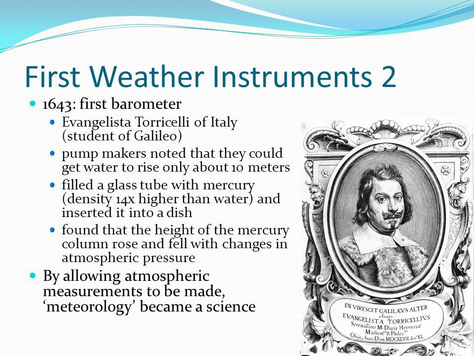 First Weather Instruments 2 1643: first barometer Evangelista Torricelli of Italy (student of Galileo) pump makers noted that they could get water to rise only about 10 meters filled a glass tube with mercury (density 14x higher than water) and inserted it into a dish found that the height of the mercury column rose and fell with changes in atmospheric pressure By allowing atmospheric measurements to be made, meteorology became a science