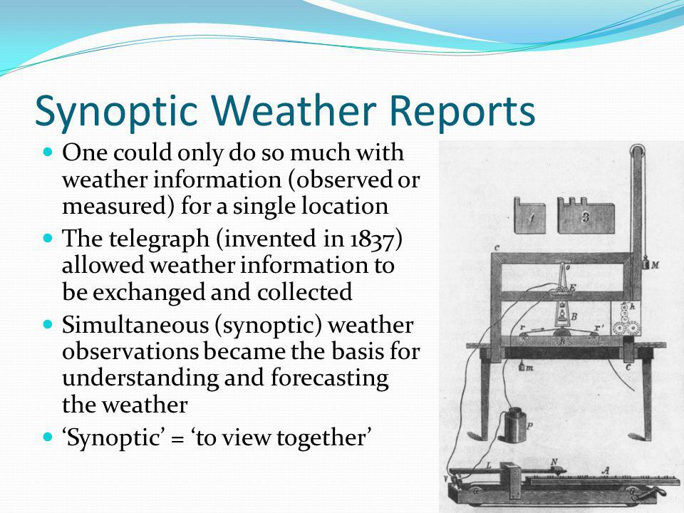 Synoptic Weather Reports One could only do so much with weather information (observed or measured) for a single location The telegraph (invented in 1837) allowed weather information to be exchanged and collected Simultaneous (synoptic) weather observations became the basis for understanding and forecasting the weather Synoptic = to view together