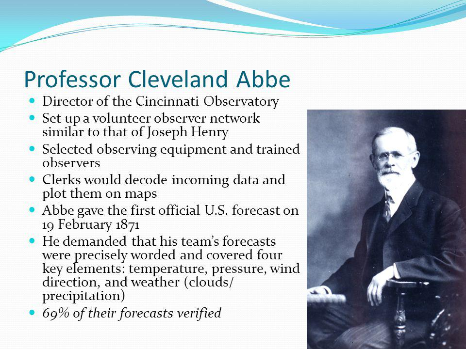 Professor Cleveland Abbe Director of the Cincinnati Observatory Set up a volunteer observer network similar to that of Joseph Henry Selected observing equipment and trained observers Clerks would decode incoming data and plot them on maps Abbe gave the first official U.S.