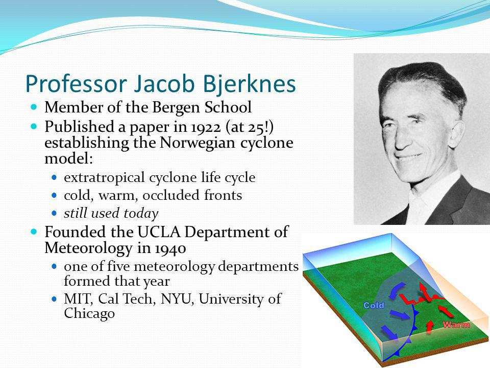Professor Jacob Bjerknes Member of the Bergen School Published a paper in 1922 (at 25!) establishing the Norwegian cyclone model: extratropical cyclone life cycle cold, warm, occluded fronts still used today Founded the UCLA Department of Meteorology in 1940 one of five meteorology departments formed that year MIT, Cal Tech, NYU, University of Chicago
