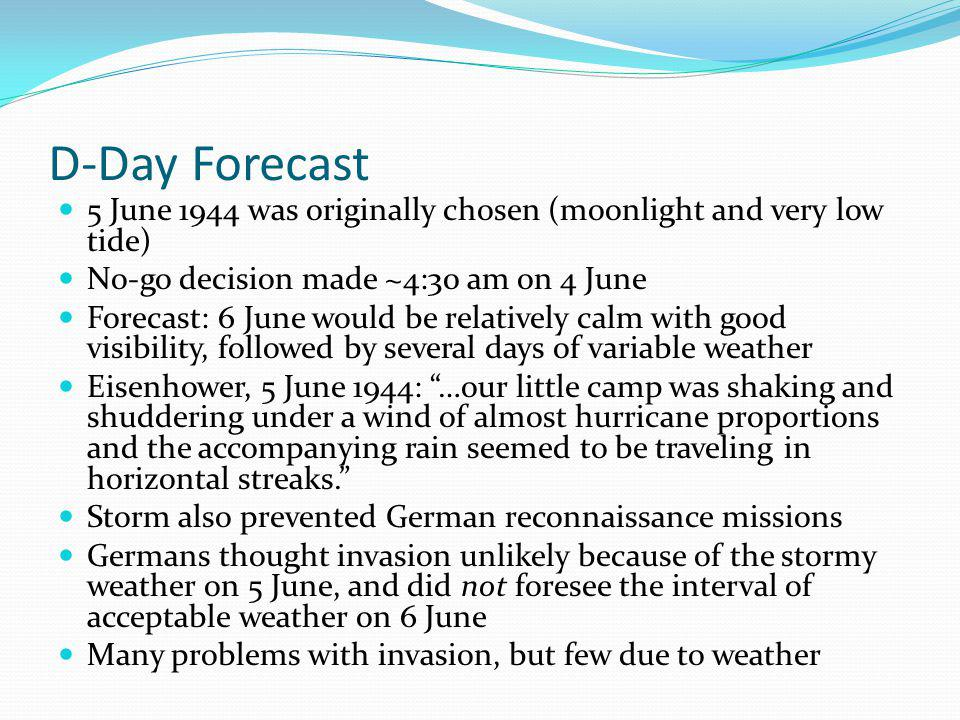 D-Day Forecast 5 June 1944 was originally chosen (moonlight and very low tide) No-go decision made ~4:30 am on 4 June Forecast: 6 June would be relatively calm with good visibility, followed by several days of variable weather Eisenhower, 5 June 1944: …our little camp was shaking and shuddering under a wind of almost hurricane proportions and the accompanying rain seemed to be traveling in horizontal streaks.