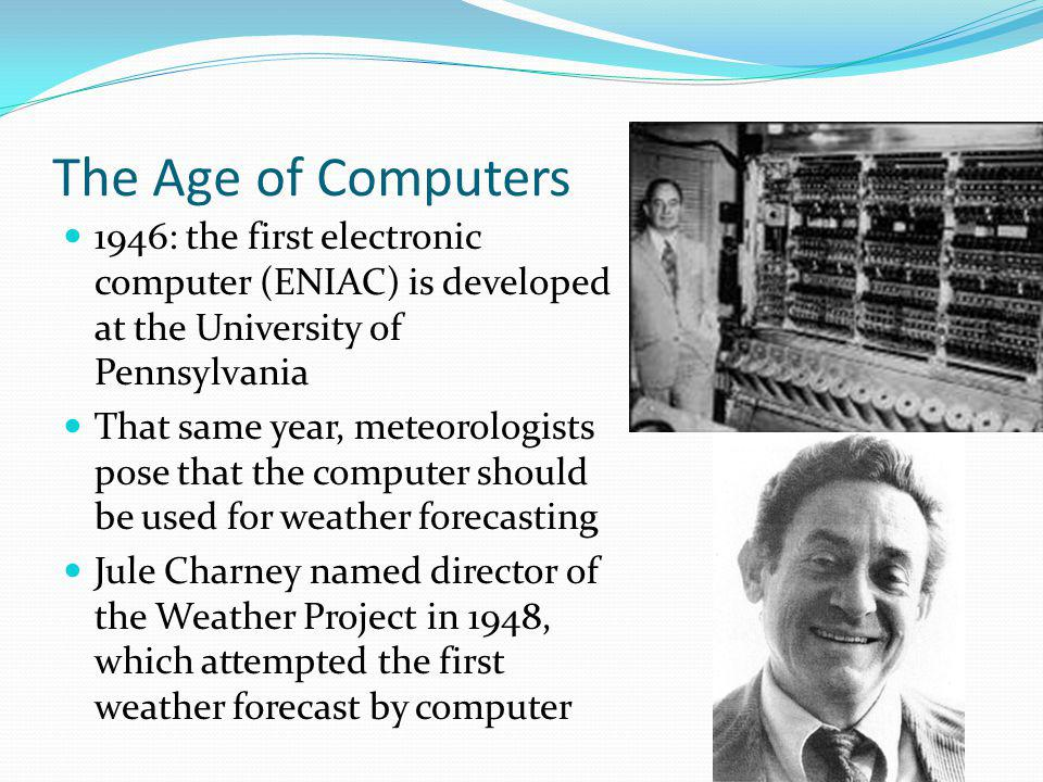 The Age of Computers 1946: the first electronic computer (ENIAC) is developed at the University of Pennsylvania That same year, meteorologists pose that the computer should be used for weather forecasting Jule Charney named director of the Weather Project in 1948, which attempted the first weather forecast by computer
