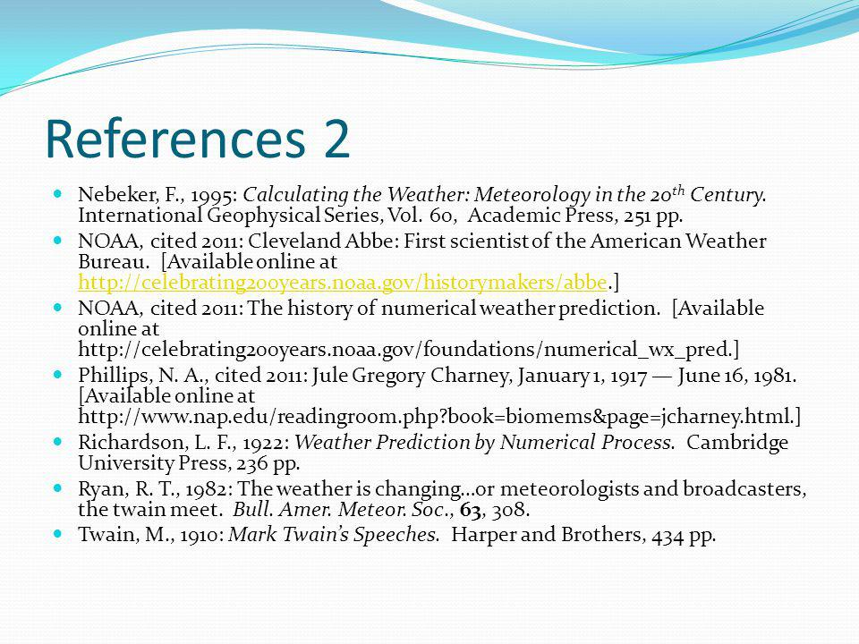 References 2 Nebeker, F., 1995: Calculating the Weather: Meteorology in the 20 th Century.