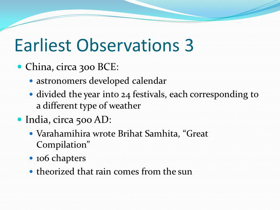 Earliest Observations 3 China, circa 300 BCE: astronomers developed calendar divided the year into 24 festivals, each corresponding to a different type of weather India, circa 500 AD: Varahamihira wrote Brihat Samhita, Great Compilation 106 chapters theorized that rain comes from the sun