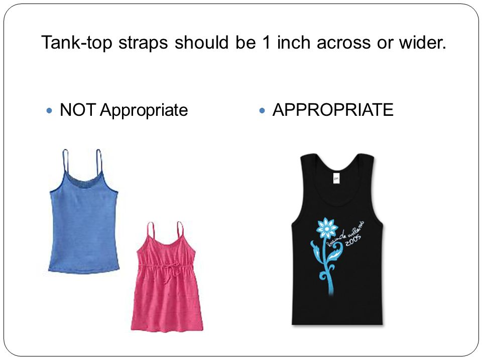 NOT Appropriate APPROPRIATE Tank-top straps should be 1 inch across or wider.