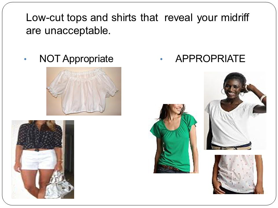 APPROPRIATE Low-cut tops and shirts that reveal your midriff are unacceptable. NOT Appropriate