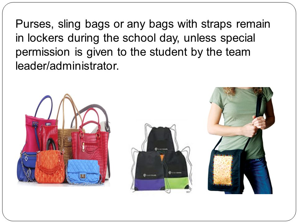 Purses, sling bags or any bags with straps remain in lockers during the school day, unless special permission is given to the student by the team leader/administrator.