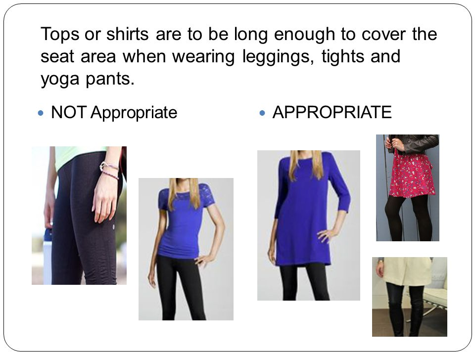 Tops or shirts are to be long enough to cover the seat area when wearing leggings, tights and yoga pants.