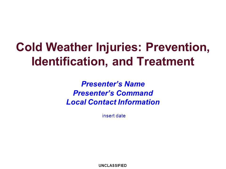 Cold Weather Injuries: Prevention, Identification, and Treatment Presenters Name Presenters Command Local Contact Information UNCLASSIFIED insert date