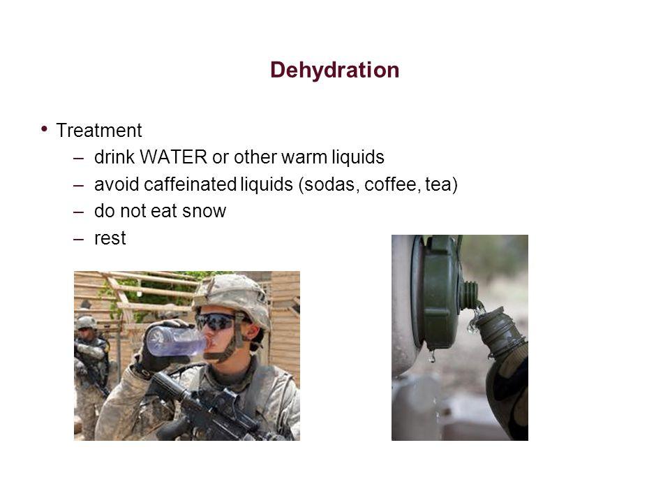 Dehydration Treatment –drink WATER or other warm liquids –avoid caffeinated liquids (sodas, coffee, tea) –do not eat snow –rest