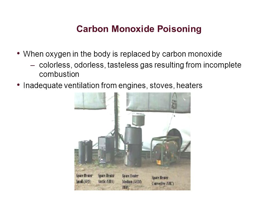 Carbon Monoxide Poisoning When oxygen in the body is replaced by carbon monoxide –colorless, odorless, tasteless gas resulting from incomplete combust