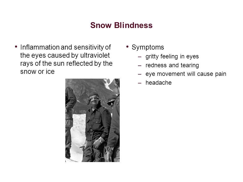 Snow Blindness Inflammation and sensitivity of the eyes caused by ultraviolet rays of the sun reflected by the snow or ice Symptoms –gritty feeling in