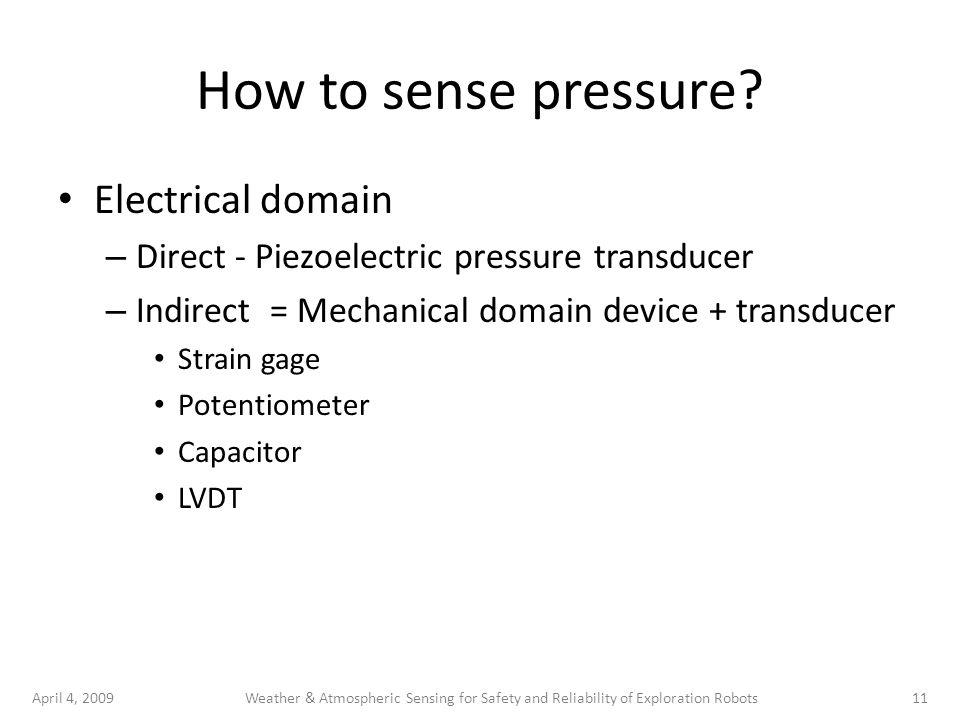 April 4, 200911Weather & Atmospheric Sensing for Safety and Reliability of Exploration Robots How to sense pressure? Electrical domain – Direct - Piez