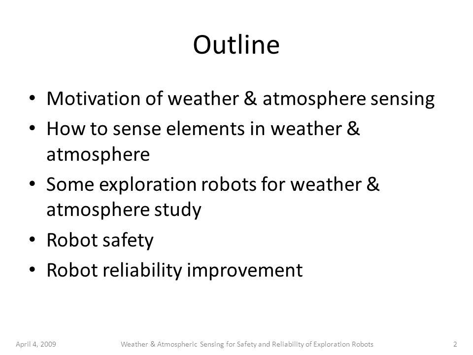 April 4, 20092Weather & Atmospheric Sensing for Safety and Reliability of Exploration Robots Outline Motivation of weather & atmosphere sensing How to sense elements in weather & atmosphere Some exploration robots for weather & atmosphere study Robot safety Robot reliability improvement