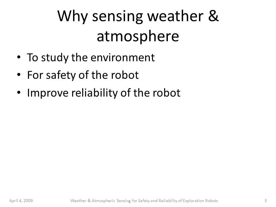April 4, 20093Weather & Atmospheric Sensing for Safety and Reliability of Exploration Robots Why sensing weather & atmosphere To study the environment