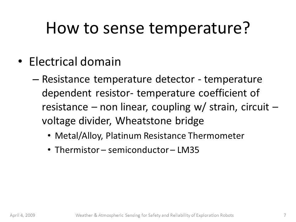April 4, 20097Weather & Atmospheric Sensing for Safety and Reliability of Exploration Robots How to sense temperature? Electrical domain – Resistance
