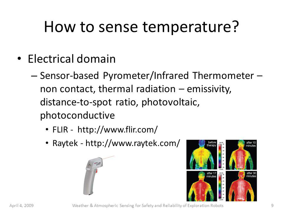 April 4, 20099Weather & Atmospheric Sensing for Safety and Reliability of Exploration Robots How to sense temperature? Electrical domain – Sensor-base