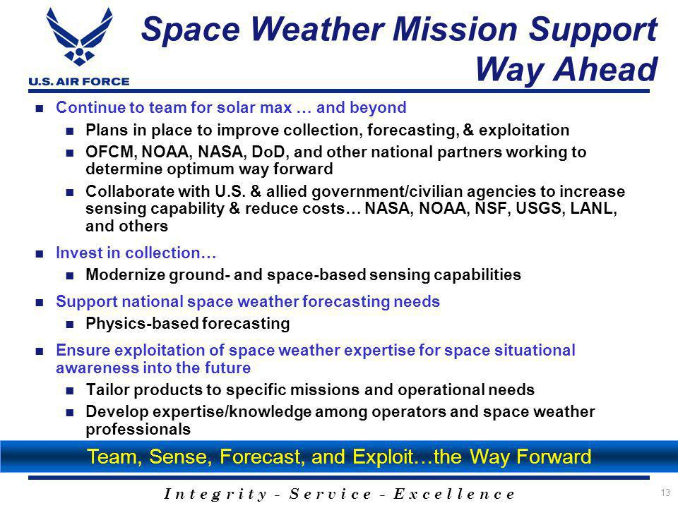 I n t e g r i t y - S e r v i c e - E x c e l l e n c e Space Weather Mission Support Way Ahead Continue to team for solar max … and beyond Plans in place to improve collection, forecasting, & exploitation OFCM, NOAA, NASA, DoD, and other national partners working to determine optimum way forward Collaborate with U.S.