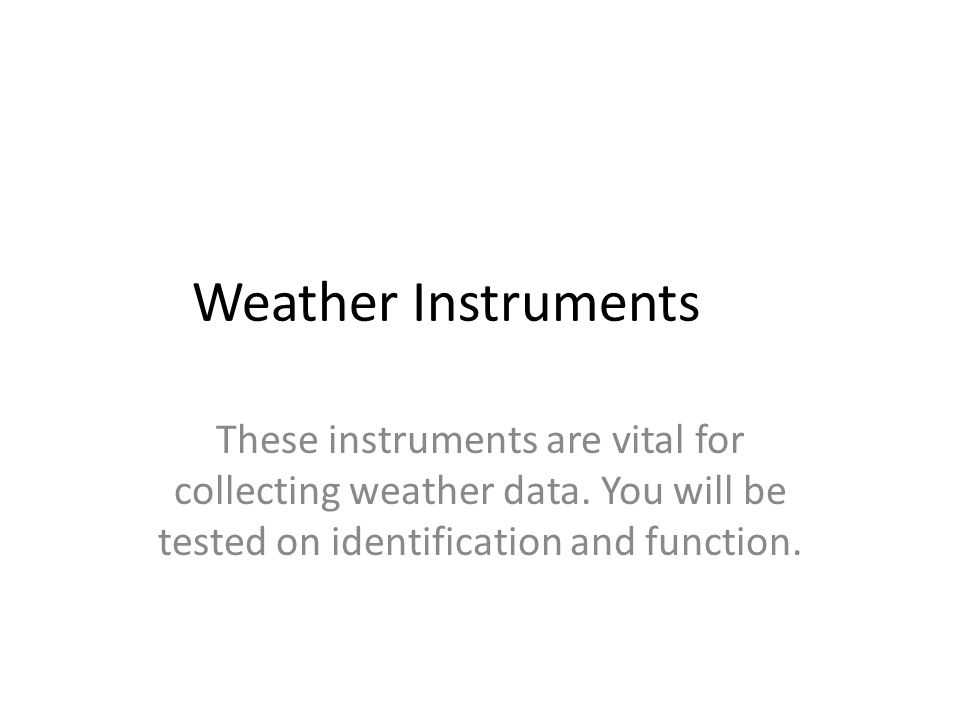 Weather Instruments These instruments are vital for collecting weather data. You will be tested on identification and function.