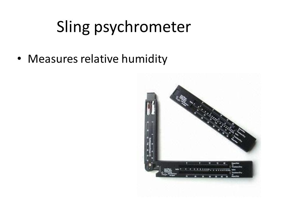 Sling psychrometer Measures relative humidity