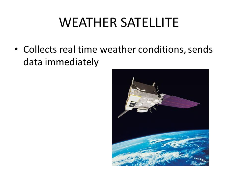 WEATHER SATELLITE Collects real time weather conditions, sends data immediately
