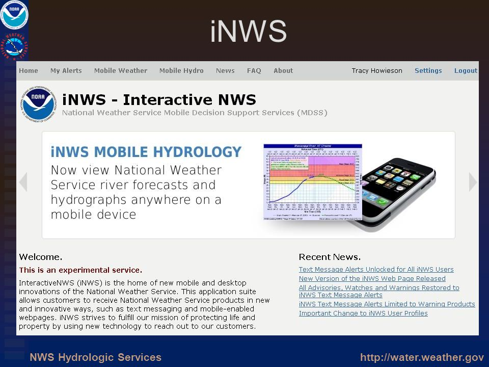 http://water.weather.govNWS Hydrologic Services iNWS Prototype system to provide NWS alerts on mobile devices Prototype system to provide NWS alerts o