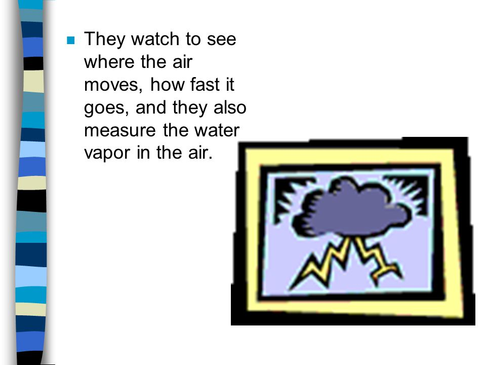 n They watch to see where the air moves, how fast it goes, and they also measure the water vapor in the air.