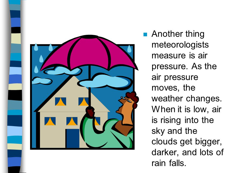 n Another thing meteorologists measure is air pressure. As the air pressure moves, the weather changes. When it is low, air is rising into the sky and